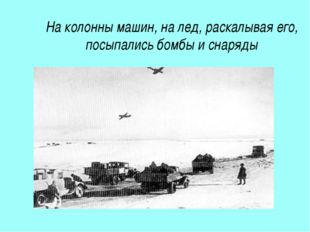 На колонны машин, на лед, раскалывая его, посыпались бомбы и снаряды