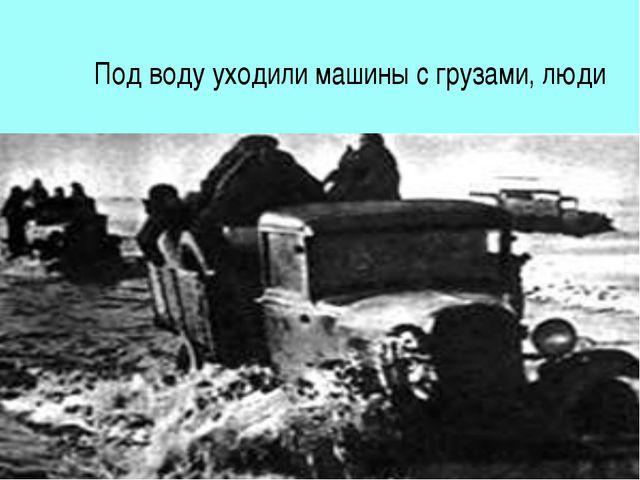 Под воду уходили машины с грузами, люди