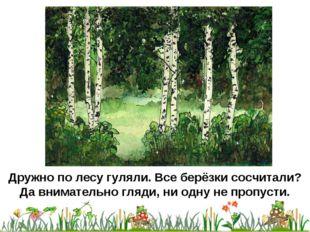 Дружно по лесу гуляли. Все берёзки сосчитали? Да внимательно гляди, ни одну н