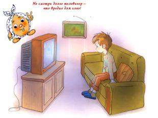 Не смотри долго телевизор – это вредно для глаз!