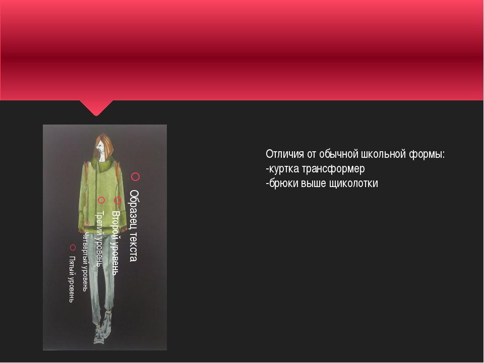 Отличия от обычной школьной формы: -куртка трансформер -брюки выше щиколотки