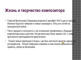 Жизнь и творчество композитора Георгий Васильевич Свиридов родился 3 декабря