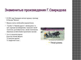 Знаменитые произведения Г.Свиридова В 1974 году Свиридов написал музыку к фил