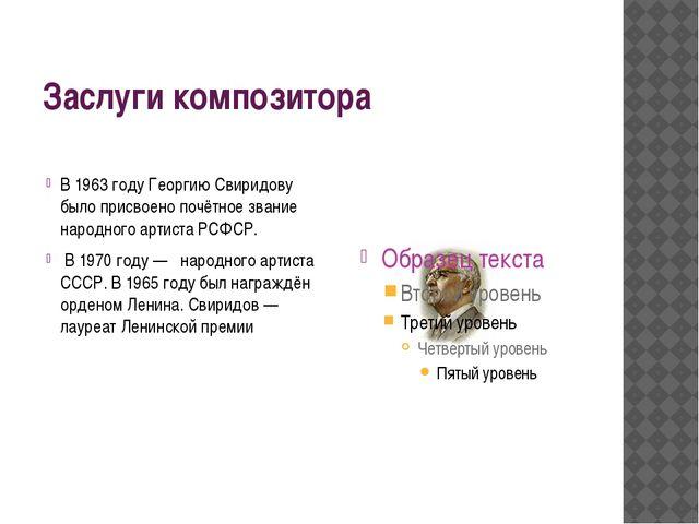 Заслуги композитора В 1963 году Георгию Свиридову было присвоено почётное зва...