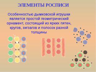 ЭЛЕМЕНТЫ РОСПИСИ Особенностью дымковской игрушки является простой геометричес