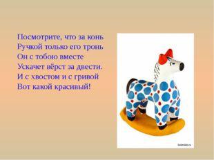 Посмотрите, что за конь Ручкой только его тронь Он с тобою вместе Ускачет вёр