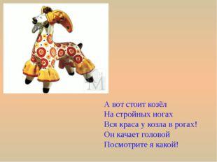 А вот стоит козёл На стройных ногах Вся краса у козла в рогах! Он качает голо
