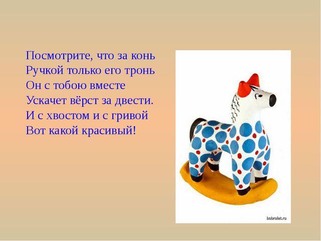 Посмотрите, что за конь Ручкой только его тронь Он с тобою вместе Ускачет вёр...