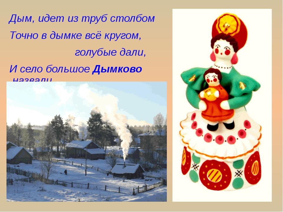 Дым, идет из труб столбом Точно в дымке всё кругом, голубые дали, И село боль...