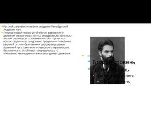 Русский математик и механик, академик Петербургской Академии наук. Ляпунов со