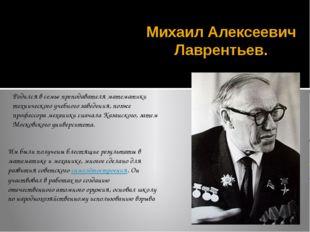 Михаил Алексеевич Лаврентьев. Родился в семье преподавателя математики технич
