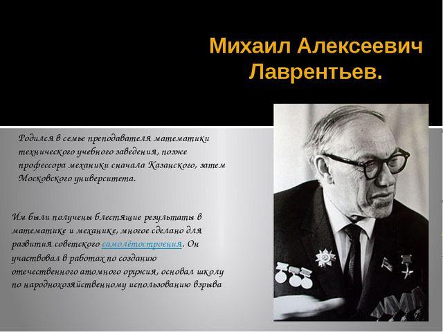 Михаил Алексеевич Лаврентьев. Родился в семье преподавателя математики технич...