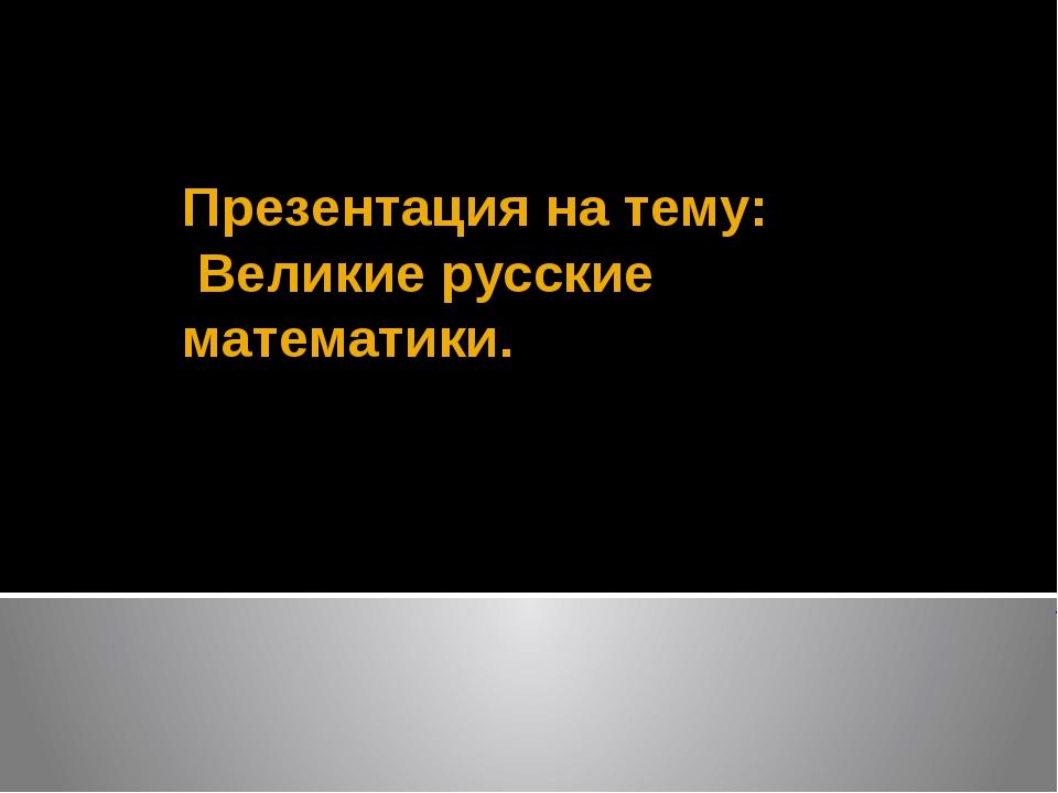 Презентация на тему: Великие русские математики.