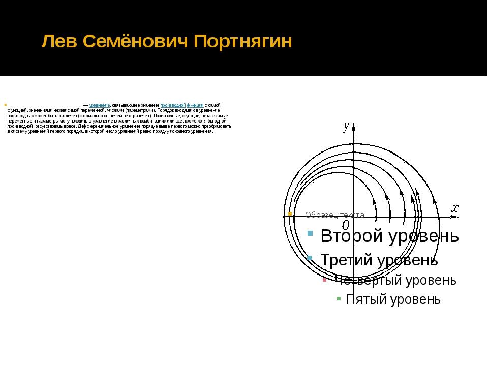 Лев Семёнович Портнягин Дифференциа́льное уравне́ние —уравнение, связывающе...