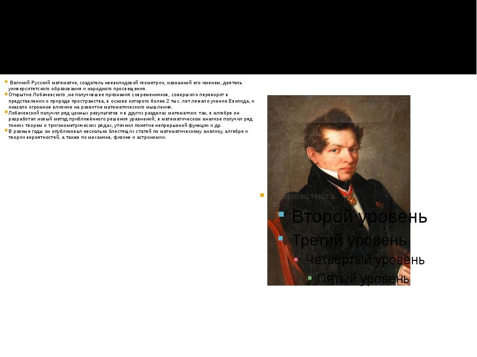 Николай Иванович Лобачевский. Великий Русский математик, создатель неевклидов...