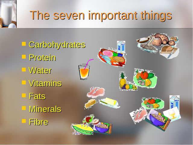 The seven important things Carbohydrates Protein Water Vitamins Fats Minerals...