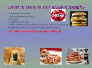 What is tasty is not always healthy Chips and pizza are fattening. Coca –cola