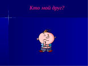 Кто мой друг?