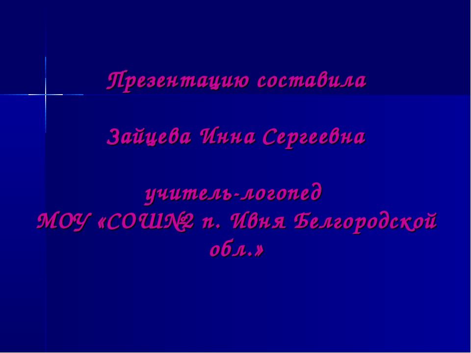 Презентацию составила Зайцева Инна Сергеевна учитель-логопед МОУ «СОШ№2 п. Ив...