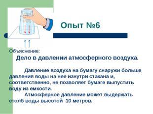 Опыт №6 Объяснение: Дело вдавлении атмосферного воздуха. Давление воздуха н