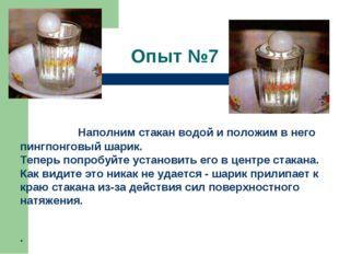 Опыт №7   Наполним стакан водой и положим в него пингпонговый шарик. Те