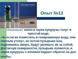 Опыт №12  . Объяснение:изюм и зерна кукурузы тонут в простой воде. -Но есл