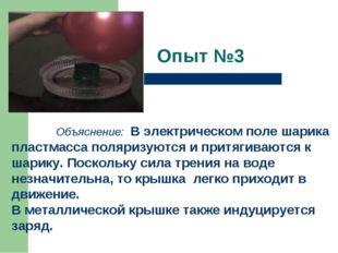 Опыт №3   Объяснение: В электрическом поле шарика пластмасса поляризуются