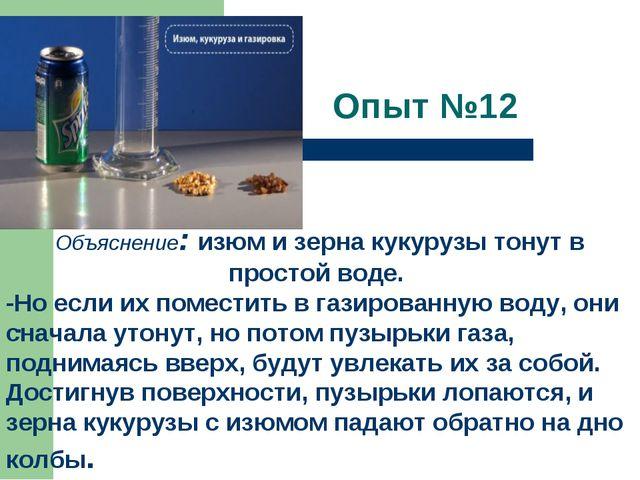 Опыт №12  . Объяснение:изюм и зерна кукурузы тонут в простой воде. -Но есл...