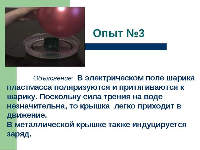 Опыт №3   Объяснение: В электрическом поле шарика пластмасса поляризуются...
