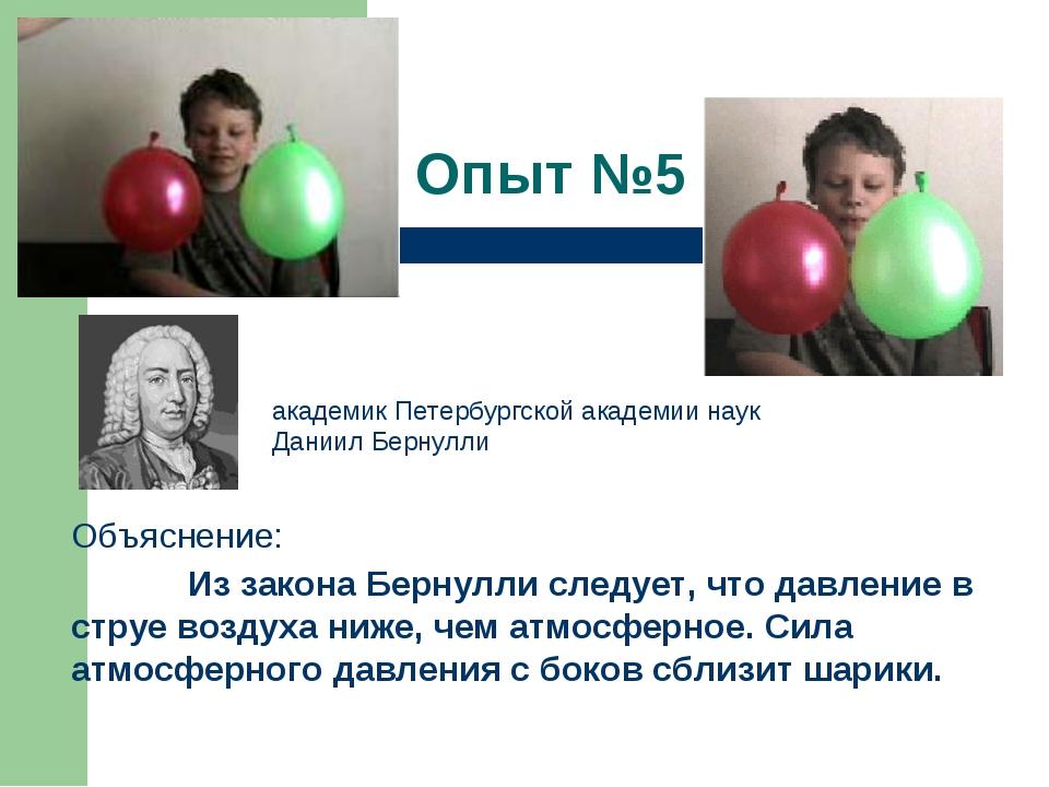 Опыт №5 Объяснение:  Из закона Бернулли следует, что давление в струе воздух...