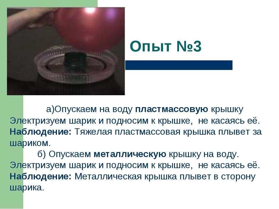 Опыт №3   а)Опускаем на воду пластмассовую крышку Электризуем шарик и подн...
