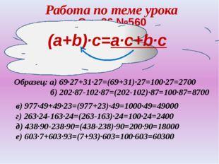 Работа по теме урока Стр.86,№560 Образец: а) 69·27+31·27=(69+31)·27=100·27=27