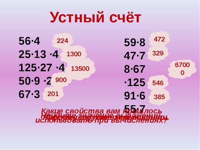 Устный счёт 56∙4 25∙13 ∙4 125∙27 ∙4 50∙9 ∙2 67∙3 59∙8 47∙7 8∙67 ∙125 91∙6 55∙...