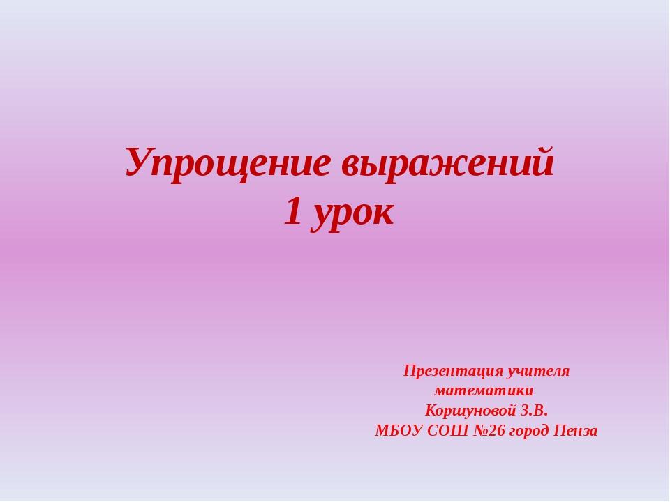 Упрощение выражений 1 урок Презентация учителя математики Коршуновой З.В. МБО...