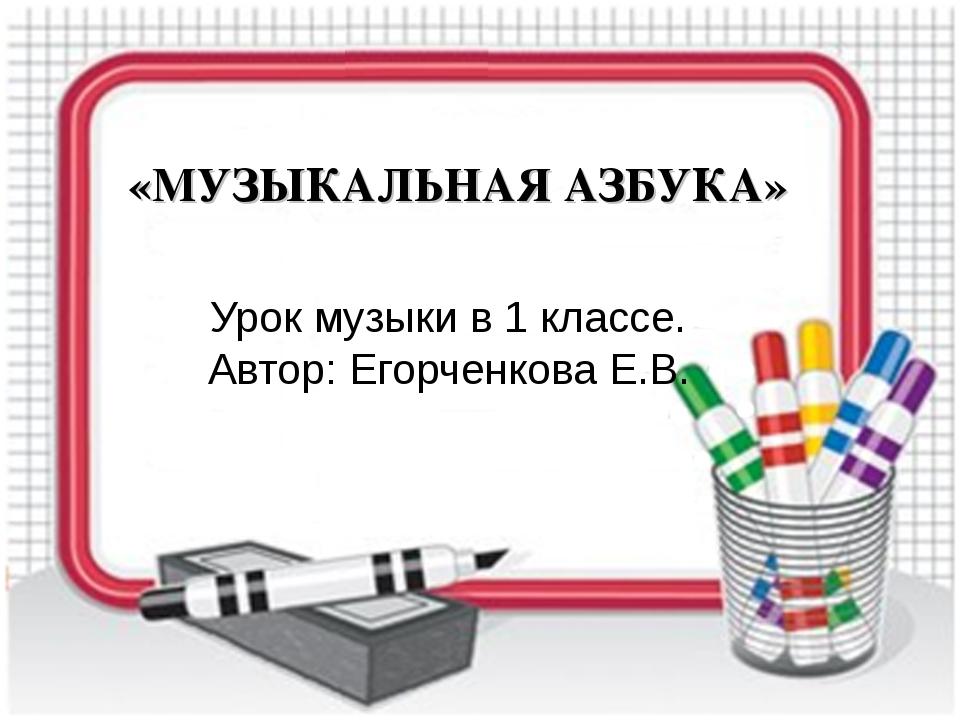 «МУЗЫКАЛЬНАЯ АЗБУКА» Урок музыки в 1 классе. Автор: Егорченкова Е.В.