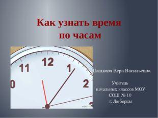 Как узнать время по часам Шашкова Вера Васильевна Учитель начальных классов М