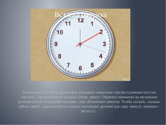 Посмотрите на число, на которое указывает минутная стрелка (длинная толстая...