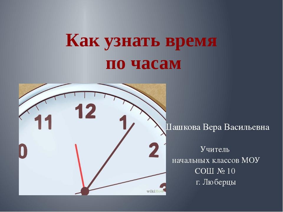 Как узнать время по часам Шашкова Вера Васильевна Учитель начальных классов М...