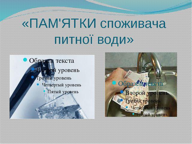 «ПАМ'ЯТКИ споживача питної води»