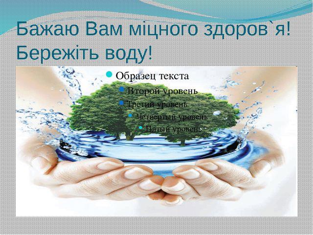 Бажаю Вам міцного здоров`я! Бережіть воду!
