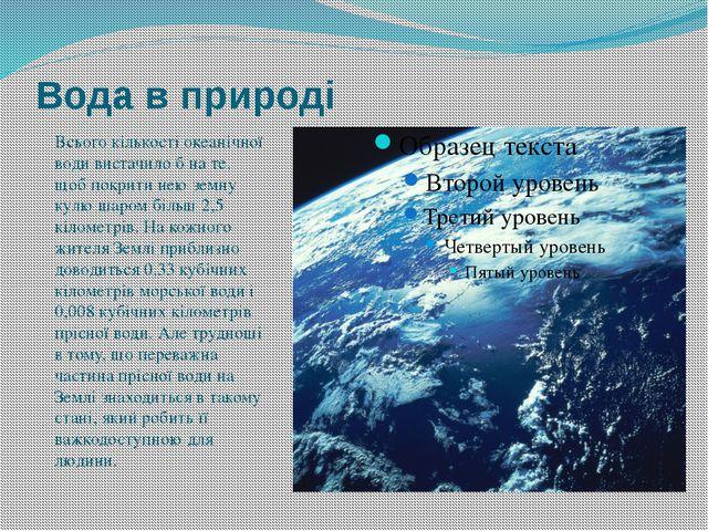 Вода в природі Всього кількості океанічної води вистачило б на те, щоб покрит...