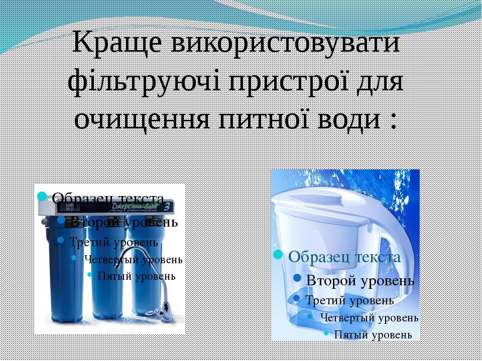 Краще використовувати фільтруючі пристрої для очищення питної води :