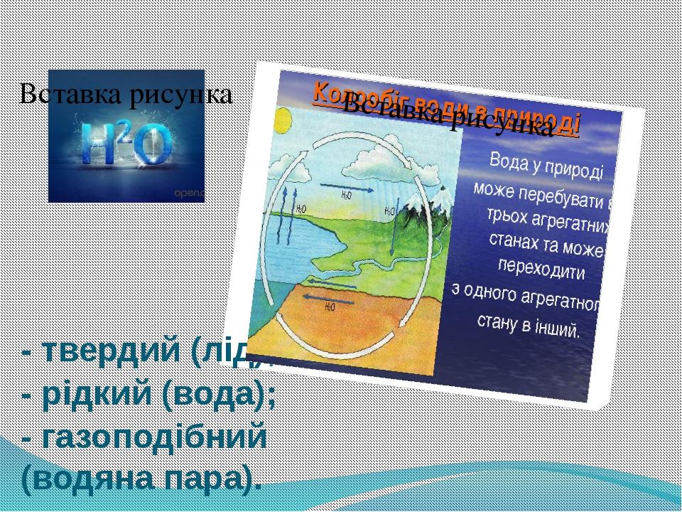 - твердий (лід); - рідкий (вода); - газоподібний (водяна пара).