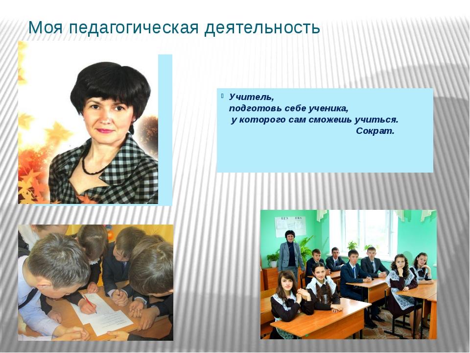 Моя педагогическая деятельность Учитель, подготовь себе ученика, у которого с...