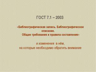 ГОСТ 7.1 – 2003 «Библиографическая запись. Библиографическое описание. Общие