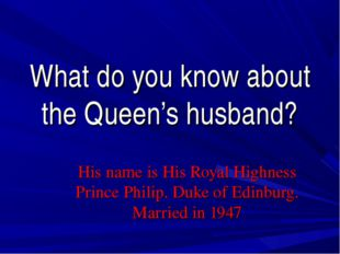 What do you know about the Queen's husband? His name is His Royal Highness Pr