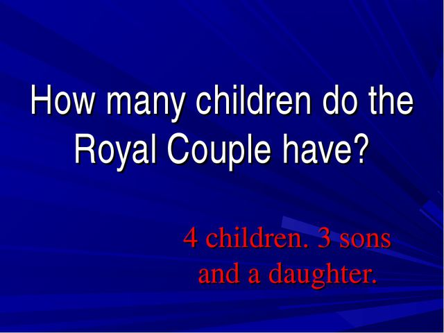 How many children do the Royal Couple have? 4 children. 3 sons and a daughter.