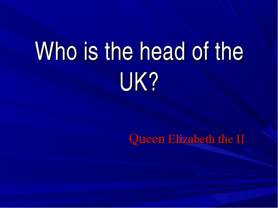 Who is the head of the UK? Queen Elizabeth the II