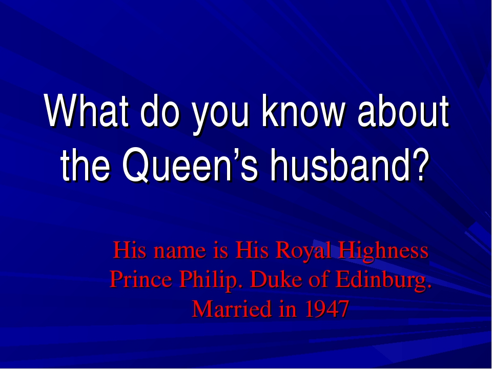 What do you know about the Queen's husband? His name is His Royal Highness Pr...