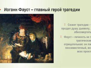 Иоганн Фауст – главный герой трагедии Сюжет трагедии - Фауст продал душу дьяв